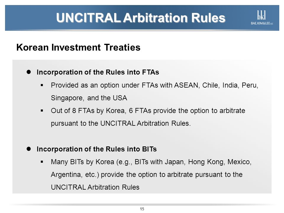 15 UNCITRAL Arbitration Rules Korean Investment Treaties Incorporation of the Rules into FTAs Provided as an option under FTAs with ASEAN, Chile, India, Peru, Singapore, and the USA Out of 8 FTAs by Korea, 6 FTAs provide the option to arbitrate pursuant to the UNCITRAL Arbitration Rules.