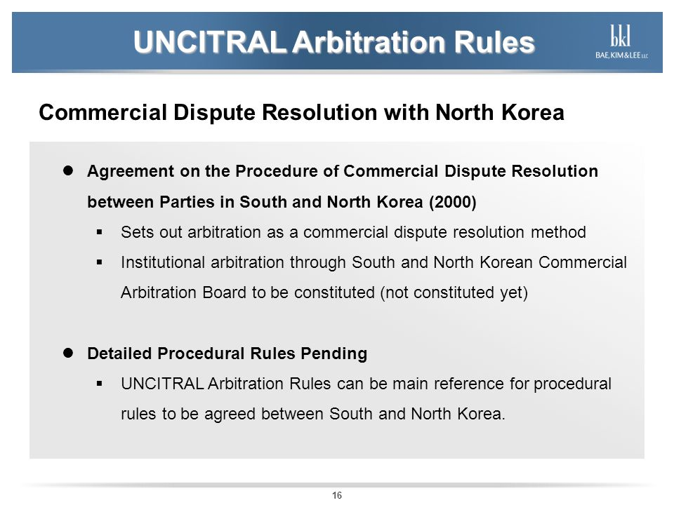 16 UNCITRAL Arbitration Rules Commercial Dispute Resolution with North Korea Agreement on the Procedure of Commercial Dispute Resolution between Parties in South and North Korea (2000) Sets out arbitration as a commercial dispute resolution method Institutional arbitration through South and North Korean Commercial Arbitration Board to be constituted (not constituted yet) Detailed Procedural Rules Pending UNCITRAL Arbitration Rules can be main reference for procedural rules to be agreed between South and North Korea.