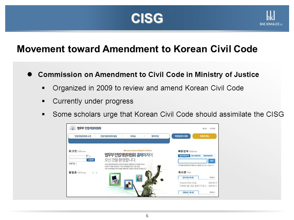 6 CISG Movement toward Amendment to Korean Civil Code Commission on Amendment to Civil Code in Ministry of Justice Organized in 2009 to review and amend Korean Civil Code Currently under progress Some scholars urge that Korean Civil Code should assimilate the CISG
