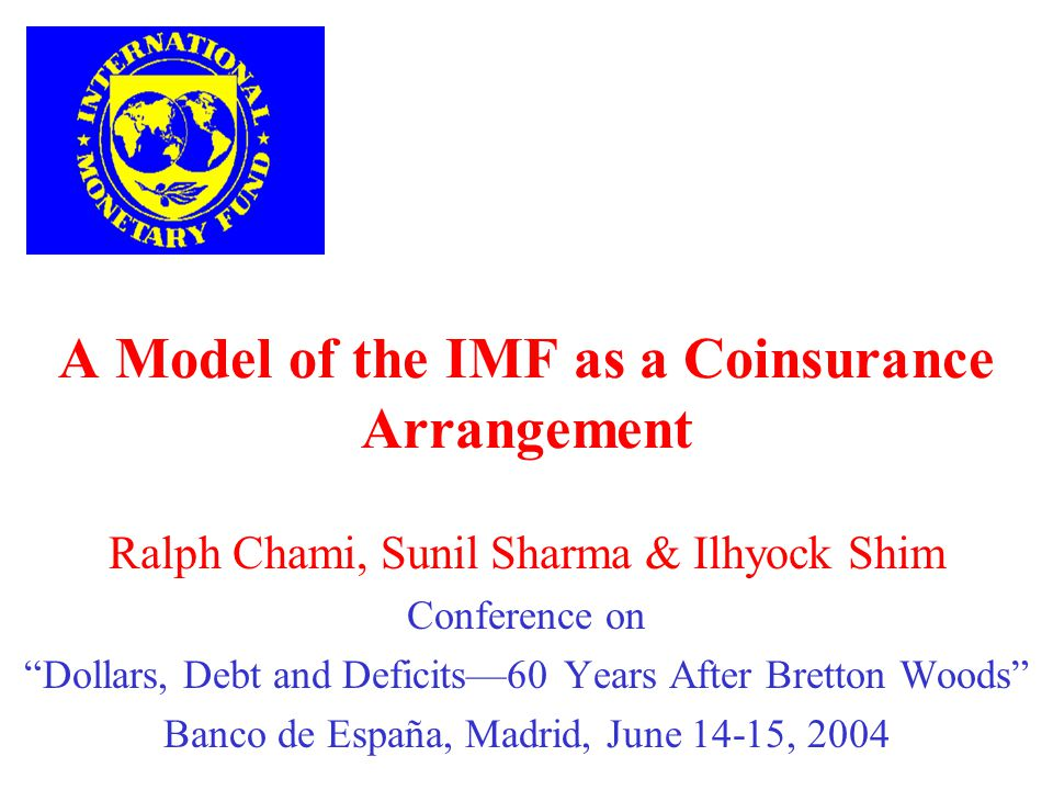 A Model of the IMF as a Coinsurance Arrangement Ralph Chami, Sunil Sharma & Ilhyock Shim Conference on Dollars, Debt and Deficits60 Years After Bretton Woods Banco de España, Madrid, June 14-15, 2004