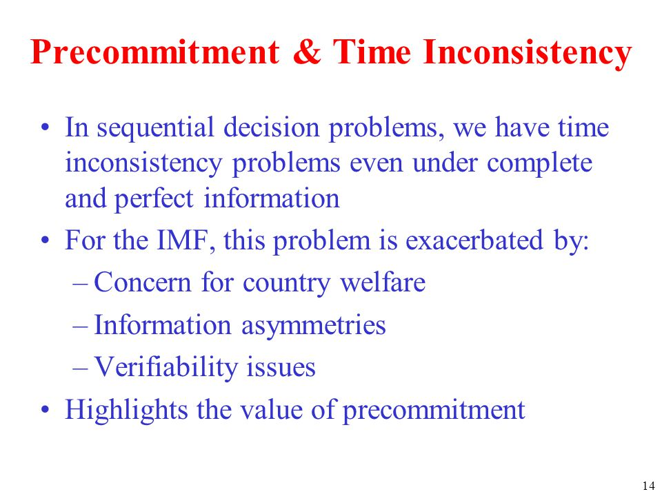 14 Precommitment & Time Inconsistency In sequential decision problems, we have time inconsistency problems even under complete and perfect information For the IMF, this problem is exacerbated by: –Concern for country welfare –Information asymmetries –Verifiability issues Highlights the value of precommitment