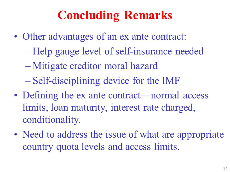 15 Concluding Remarks Other advantages of an ex ante contract: –Help gauge level of self-insurance needed –Mitigate creditor moral hazard –Self-disciplining device for the IMF Defining the ex ante contractnormal access limits, loan maturity, interest rate charged, conditionality.