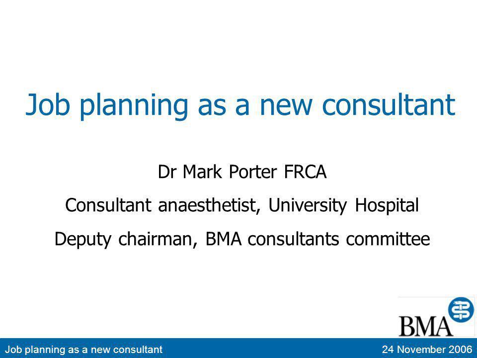 Job planning as a new consultant24 November 2006 Job planning as a new consultant Dr Mark Porter FRCA Consultant anaesthetist, University Hospital Dep