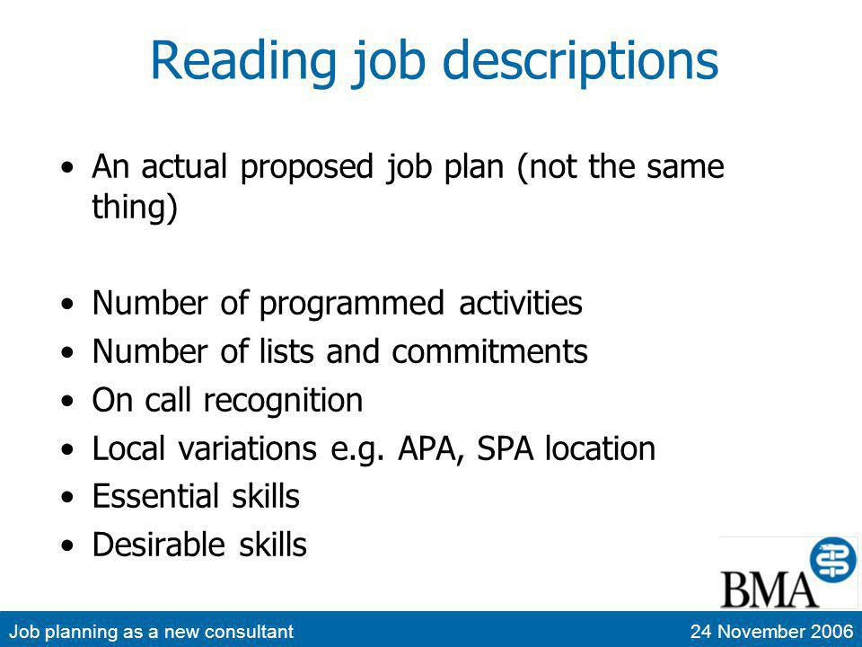 Job planning as a new consultant24 November 2006 Reading job descriptions An actual proposed job plan (not the same thing) Number of programmed activities Number of lists and commitments On call recognition Local variations e.g.