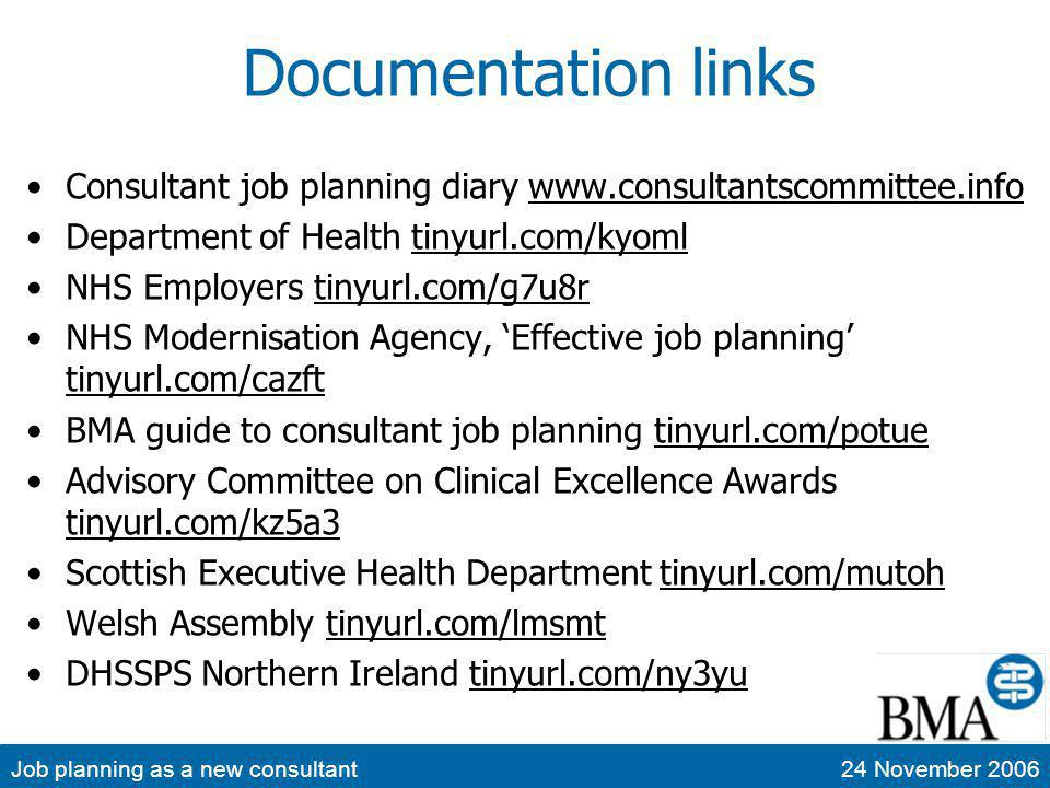 Job planning as a new consultant24 November 2006 Documentation links Consultant job planning diary www.consultantscommittee.infowww.consultantscommittee.info Department of Health tinyurl.com/kyomltinyurl.com/kyoml NHS Employers tinyurl.com/g7u8rtinyurl.com/g7u8r NHS Modernisation Agency, Effective job planning tinyurl.com/cazft tinyurl.com/cazft BMA guide to consultant job planning tinyurl.com/potuetinyurl.com/potue Advisory Committee on Clinical Excellence Awards tinyurl.com/kz5a3 tinyurl.com/kz5a3 Scottish Executive Health Department tinyurl.com/mutohtinyurl.com/mutoh Welsh Assembly tinyurl.com/lmsmttinyurl.com/lmsmt DHSSPS Northern Ireland tinyurl.com/ny3yutinyurl.com/ny3yu