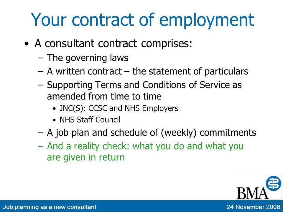 Job planning as a new consultant24 November 2006 Your contract of employment A consultant contract comprises: –The governing laws –A written contract – the statement of particulars –Supporting Terms and Conditions of Service as amended from time to time JNC(S): CCSC and NHS Employers NHS Staff Council –A job plan and schedule of (weekly) commitments –And a reality check: what you do and what you are given in return