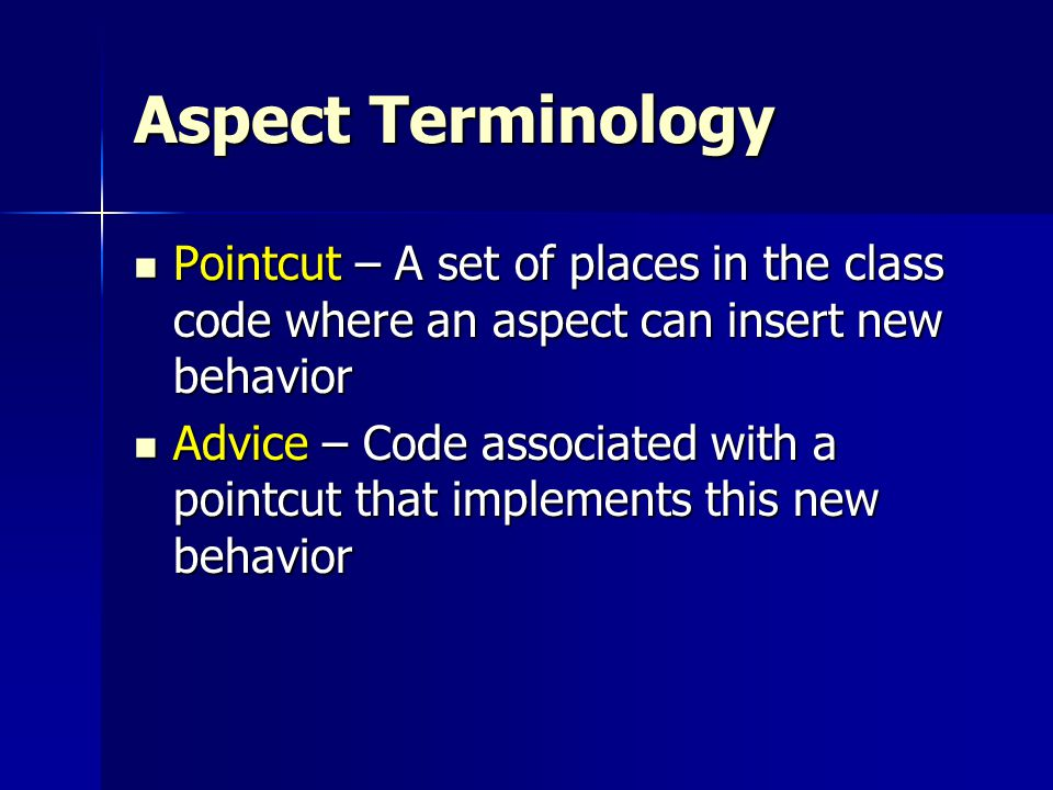 Aspect Terminology Pointcut – A set of places in the class code where an aspect can insert new behavior Pointcut – A set of places in the class code where an aspect can insert new behavior Advice – Code associated with a pointcut that implements this new behavior Advice – Code associated with a pointcut that implements this new behavior