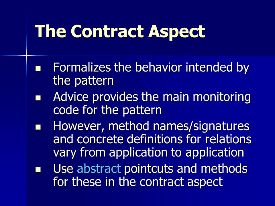 The Contract Aspect Formalizes the behavior intended by the pattern Formalizes the behavior intended by the pattern Advice provides the main monitoring code for the pattern Advice provides the main monitoring code for the pattern However, method names/signatures and concrete definitions for relations vary from application to application However, method names/signatures and concrete definitions for relations vary from application to application Use abstract pointcuts and methods for these in the contract aspect Use abstract pointcuts and methods for these in the contract aspect
