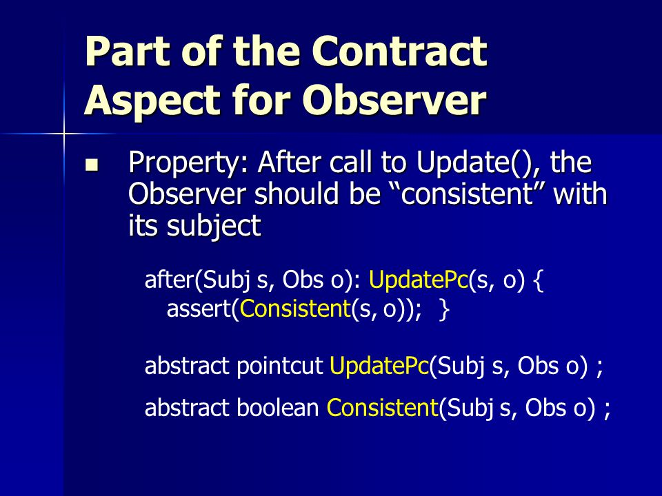 Part of the Contract Aspect for Observer Property: After call to Update(), the Observer should be consistent with its subject Property: After call to Update(), the Observer should be consistent with its subject after(Subj s, Obs o): UpdatePc(s, o) { assert(Consistent(s, o)); } abstract pointcut UpdatePc(Subj s, Obs o) ; abstract boolean Consistent(Subj s, Obs o) ;