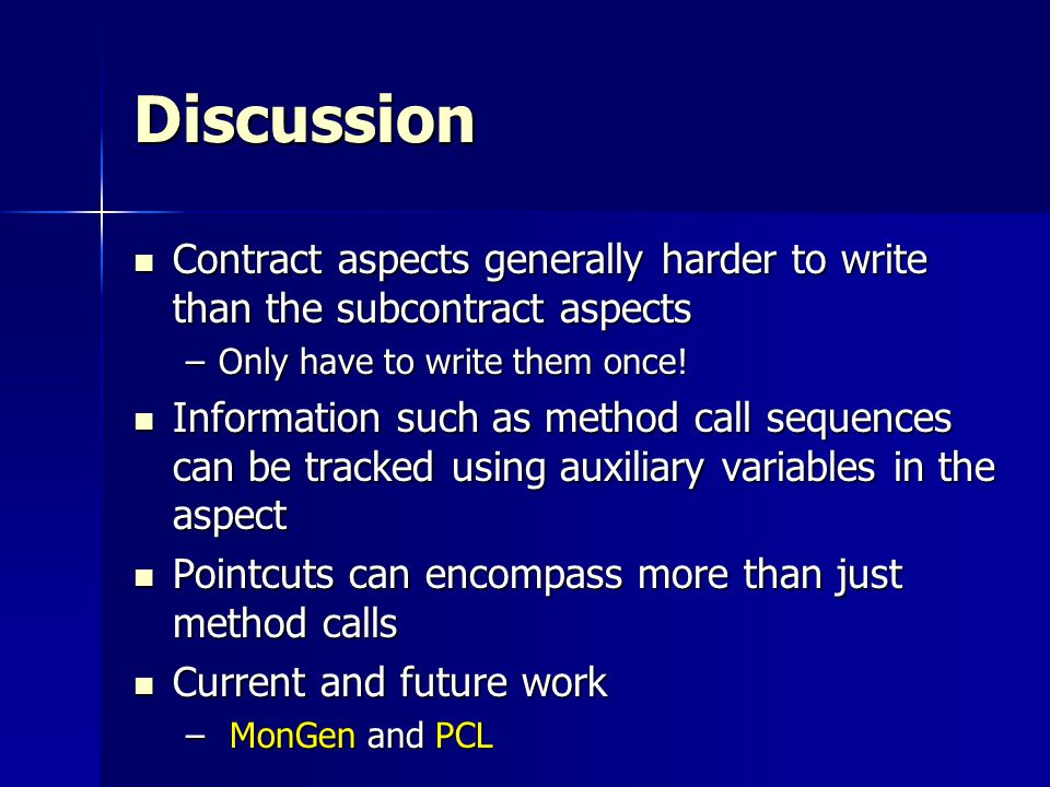 Discussion Contract aspects generally harder to write than the subcontract aspects Contract aspects generally harder to write than the subcontract aspects –Only have to write them once.