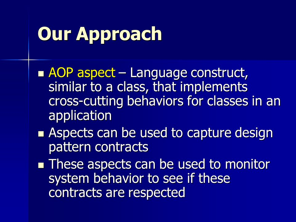 Our Approach AOP aspect – Language construct, similar to a class, that implements cross-cutting behaviors for classes in an application AOP aspect – Language construct, similar to a class, that implements cross-cutting behaviors for classes in an application Aspects can be used to capture design pattern contracts Aspects can be used to capture design pattern contracts These aspects can be used to monitor system behavior to see if these contracts are respected These aspects can be used to monitor system behavior to see if these contracts are respected