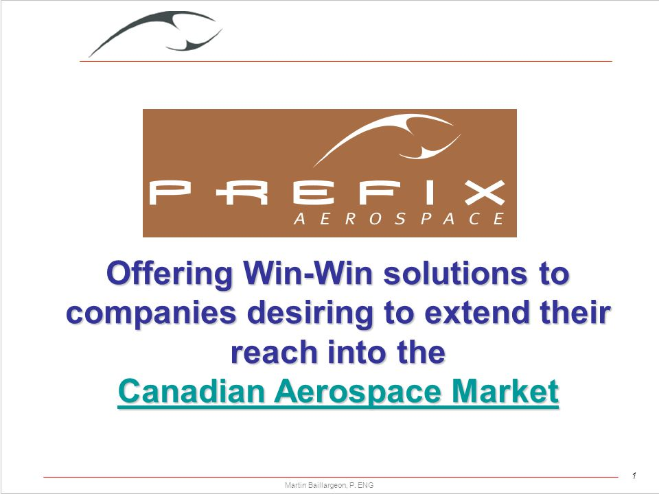 1 Martin Baillargeon, P. ENG Offering Win-Win solutions to companies desiring to extend their reach into the Canadian Aerospace Market Canadian Aerosp