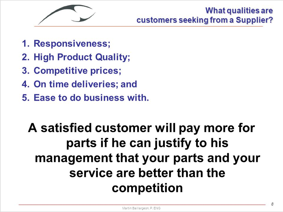 8 Martin Baillargeon, P. ENG What qualities are customers seeking from a Supplier? 1.Responsiveness; 2.High Product Quality; 3.Competitive prices; 4.O