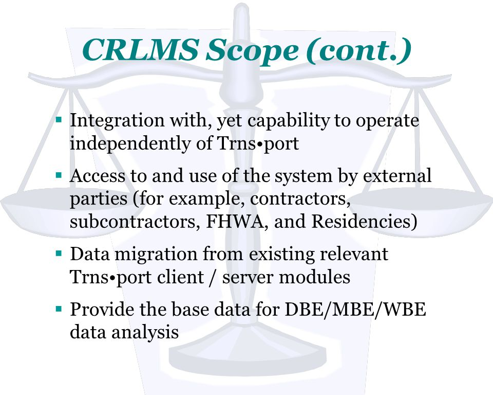 CRLMS Scope (cont.) Integration with, yet capability to operate independently of Trnsport Access to and use of the system by external parties (for example, contractors, subcontractors, FHWA, and Residencies) Data migration from existing relevant Trnsport client / server modules Provide the base data for DBE/MBE/WBE data analysis