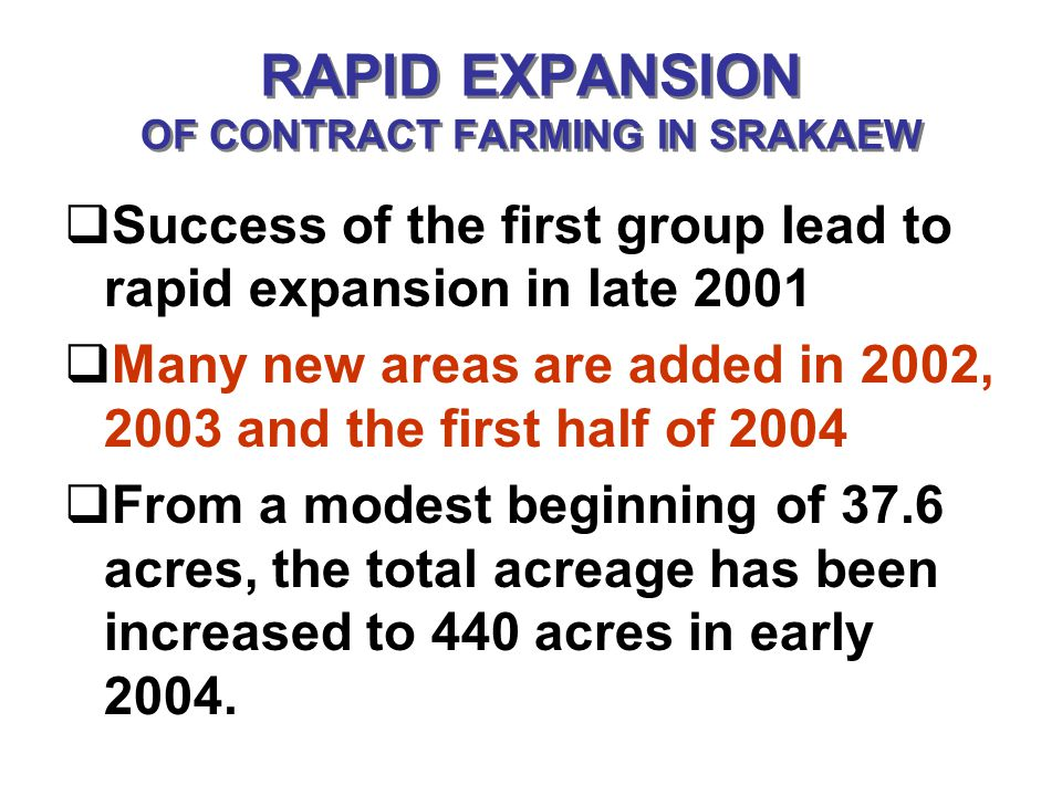 RAPID EXPANSION OF CONTRACT FARMING IN SRAKAEW Success of the first group lead to rapid expansion in late 2001 Many new areas are added in 2002, 2003 and the first half of 2004 From a modest beginning of 37.6 acres, the total acreage has been increased to 440 acres in early 2004.