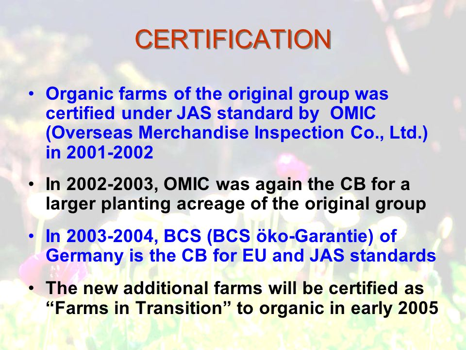 CERTIFICATION Organic farms of the original group was certified under JAS standard by OMIC (Overseas Merchandise Inspection Co., Ltd.) in 2001-2002 In 2002-2003, OMIC was again the CB for a larger planting acreage of the original group In 2003-2004, BCS (BCS öko-Garantie) of Germany is the CB for EU and JAS standards The new additional farms will be certified as Farms in Transition to organic in early 2005