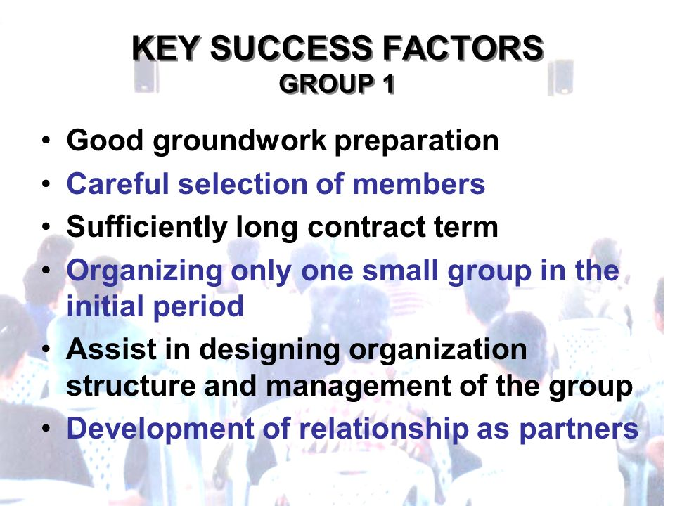 KEY SUCCESS FACTORS GROUP 1 Good groundwork preparation Careful selection of members Sufficiently long contract term Organizing only one small group in the initial period Assist in designing organization structure and management of the group Development of relationship as partners