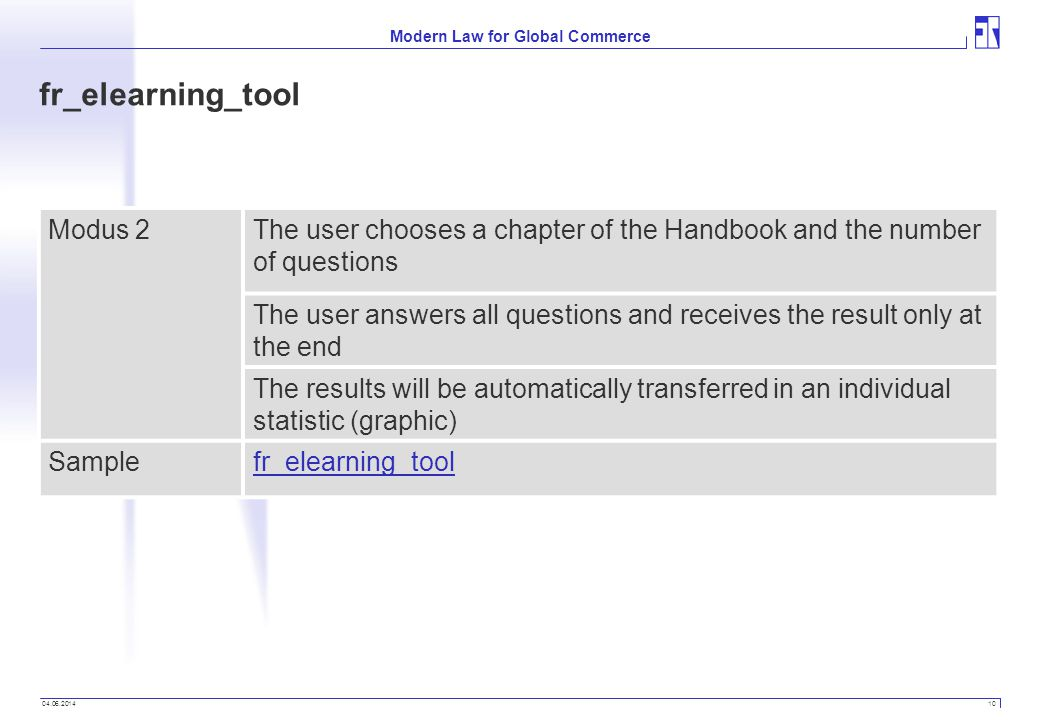 04.06.2014 10 Modern Law for Global Commerce fr_elearning_tool Modus 2The user chooses a chapter of the Handbook and the number of questions The user answers all questions and receives the result only at the end The results will be automatically transferred in an individual statistic (graphic) Samplefr_elearning_tool