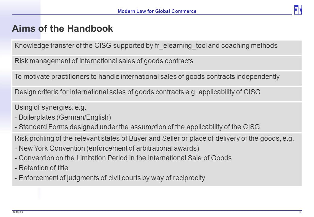 04.06.2014 3 Modern Law for Global Commerce Aims of the Handbook Knowledge transfer of the CISG supported by fr_elearning_tool and coaching methods Risk management of international sales of goods contracts To motivate practitioners to handle international sales of goods contracts independently Design criteria for international sales of goods contracts e.g.