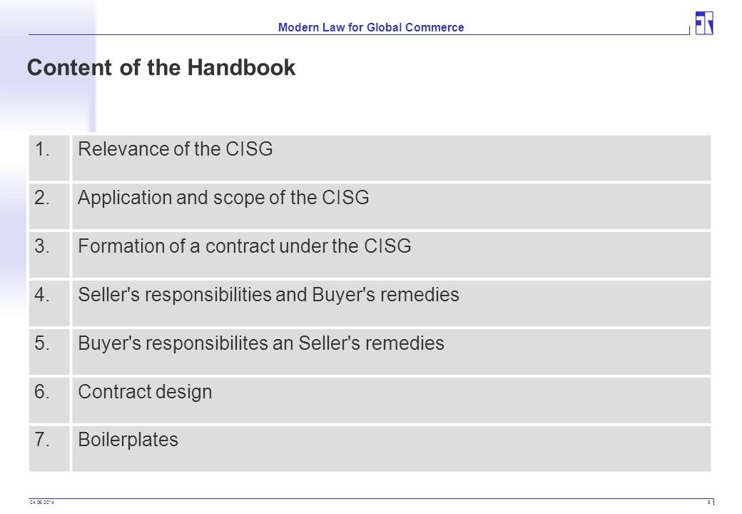 04.06.2014 6 Modern Law for Global Commerce Content of the Handbook 1.Relevance of the CISG 2.Application and scope of the CISG 3.Formation of a contract under the CISG 4.Seller s responsibilities and Buyer s remedies 5.Buyer s responsibilites an Seller s remedies 6.Contract design 7.Boilerplates