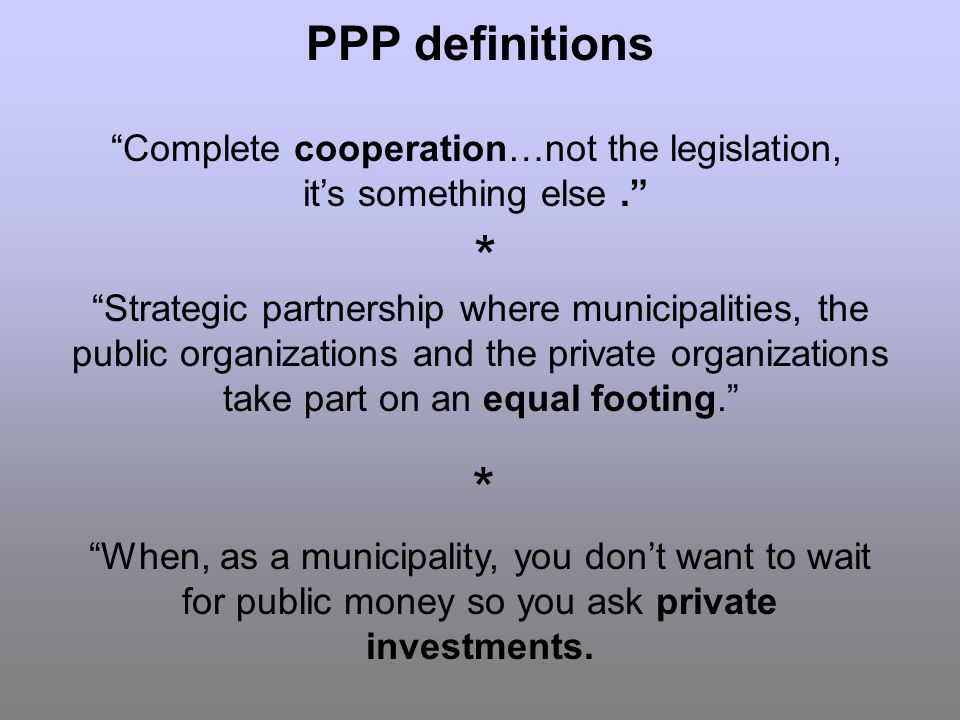 PPP definitions Strategic partnership where municipalities, the public organizations and the private organizations take part on an equal footing.