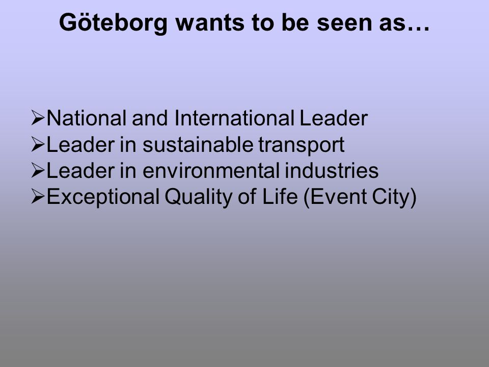 Göteborg wants to be seen as… National and International Leader Leader in sustainable transport Leader in environmental industries Exceptional Quality of Life (Event City)