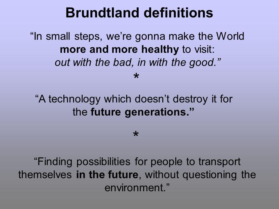 Brundtland definitions In small steps, were gonna make the World more and more healthy to visit: out with the bad, in with the good.