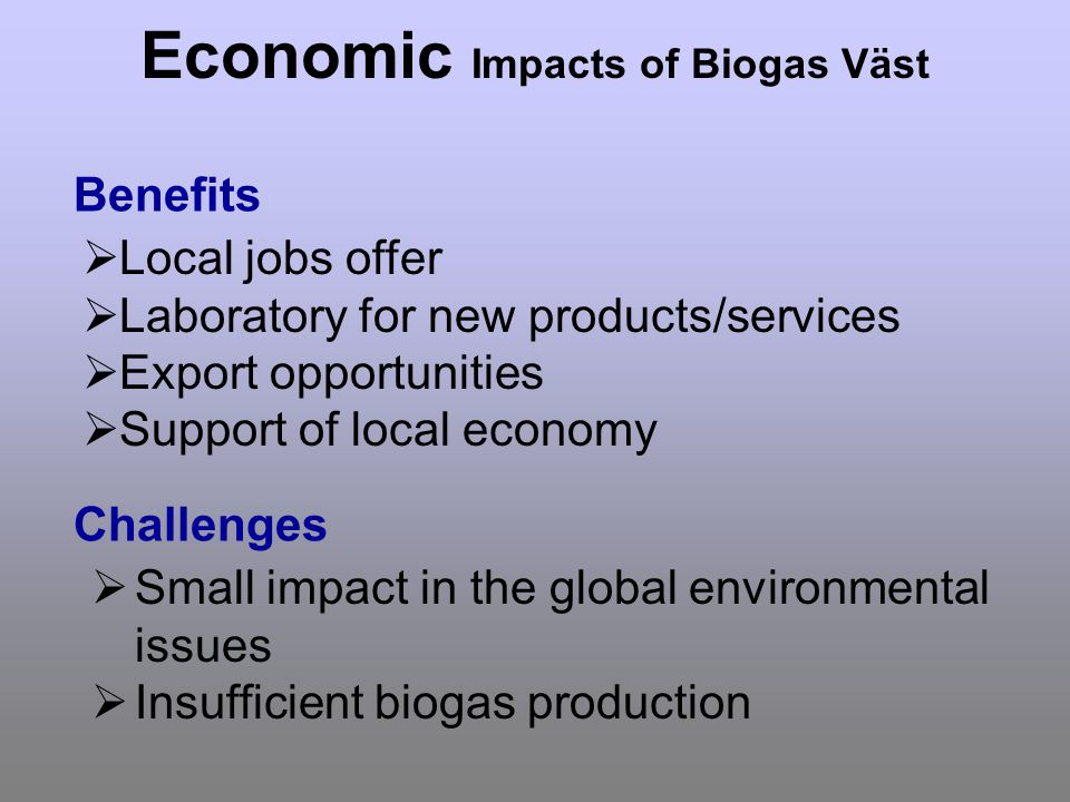 Economic Impacts of Biogas Väst Local jobs offer Laboratory for new products/services Export opportunities Support of local economy Benefits Challenges Small impact in the global environmental issues Insufficient biogas production