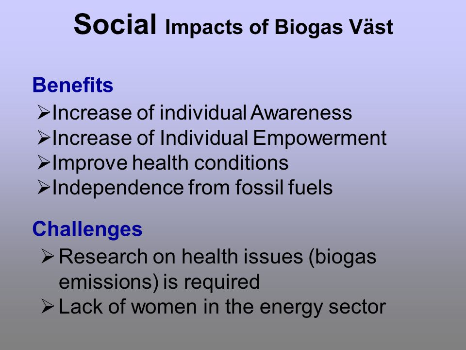 Social Impacts of Biogas Väst Increase of individual Awareness Increase of Individual Empowerment Improve health conditions Independence from fossil fuels Benefits Challenges Research on health issues (biogas emissions) is required Lack of women in the energy sector