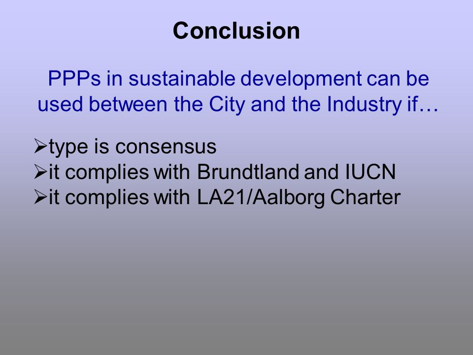 Conclusion type is consensus it complies with Brundtland and IUCN it complies with LA21/Aalborg Charter PPPs in sustainable development can be used between the City and the Industry if…