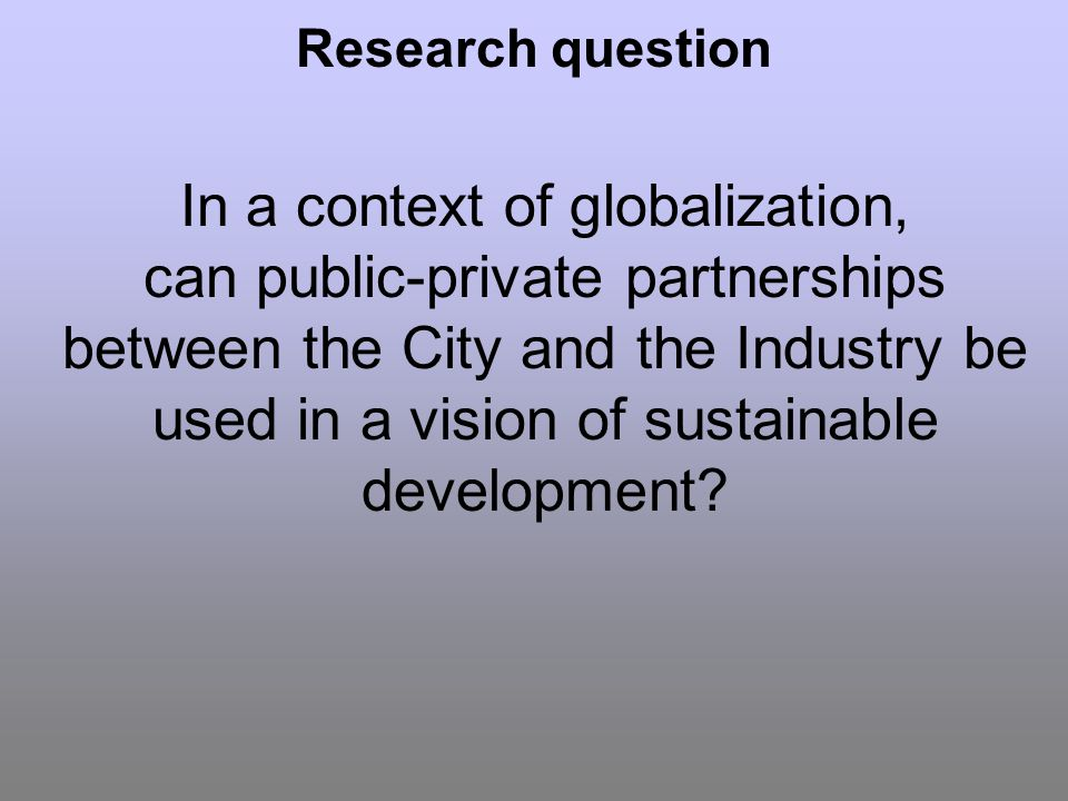 Research question In a context of globalization, can public-private partnerships between the City and the Industry be used in a vision of sustainable development?