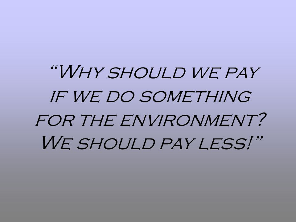 Why should we pay if we do something for the environment? We should pay less!