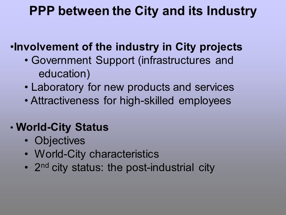 Involvement of the industry in City projects Government Support (infrastructures and education) Laboratory for new products and services Attractiveness for high-skilled employees World-City Status Objectives World-City characteristics 2 nd city status: the post-industrial city PPP between the City and its Industry