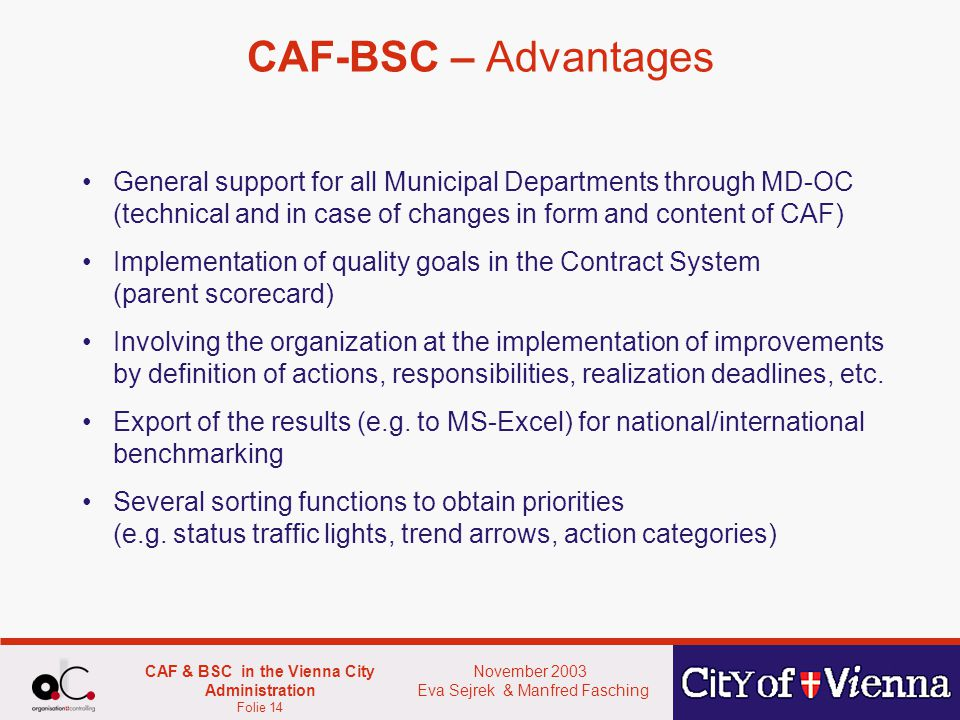 November 2003 Eva Sejrek & Manfred Fasching CAF & BSC in the Vienna City Administration Folie 14 CAF-BSC – Advantages General support for all Municipal Departments through MD-OC (technical and in case of changes in form and content of CAF) Implementation of quality goals in the Contract System (parent scorecard) Involving the organization at the implementation of improvements by definition of actions, responsibilities, realization deadlines, etc.