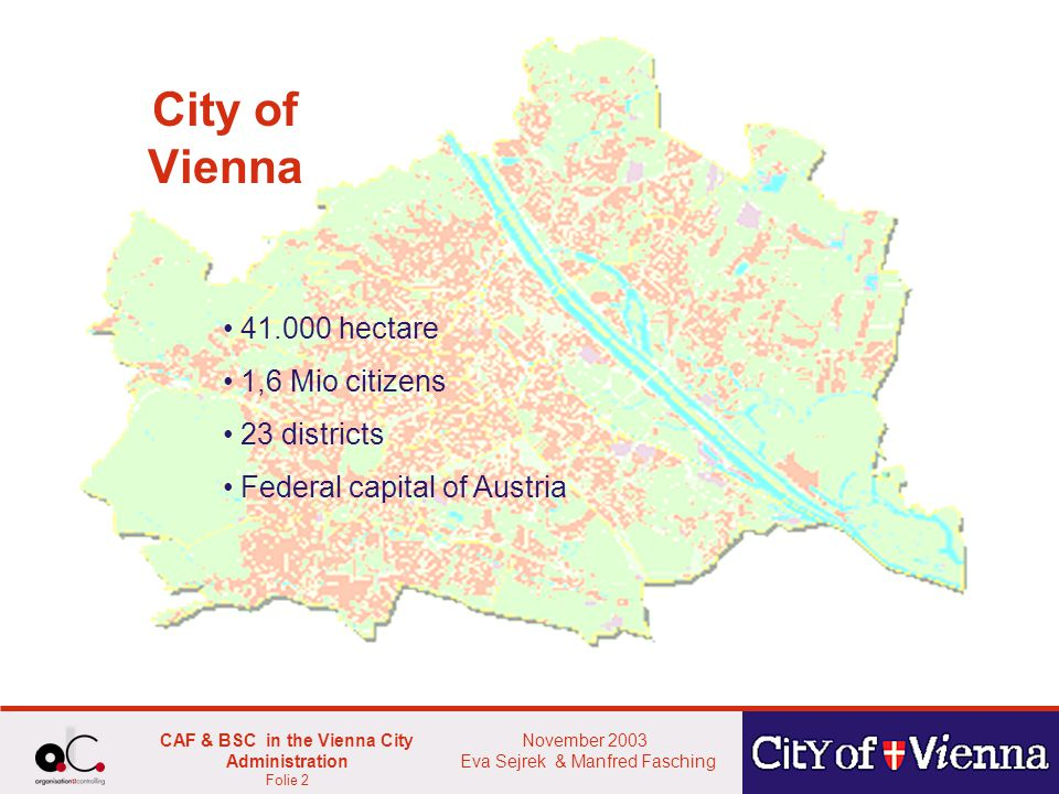 November 2003 Eva Sejrek & Manfred Fasching CAF & BSC in the Vienna City Administration Folie 2 City of Vienna 41.000 hectare 1,6 Mio citizens 23 districts Federal capital of Austria