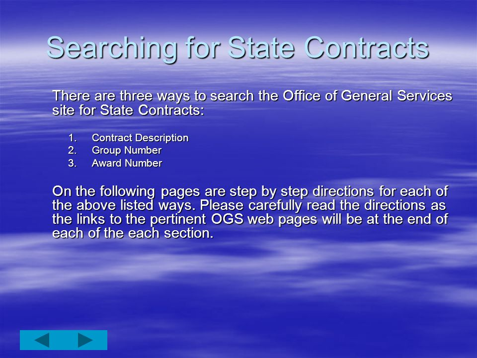 Searching for State Contracts There are three ways to search the Office of General Services site for State Contracts: 1.Contract Description 2.Group Number 3.Award Number On the following pages are step by step directions for each of the above listed ways.