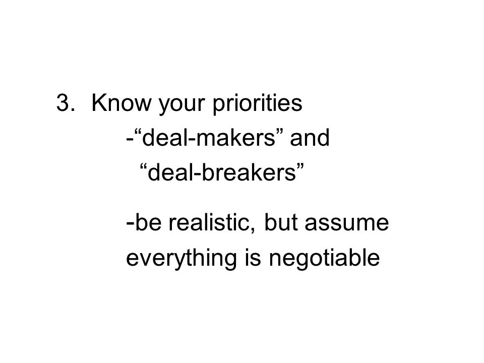 3. Know your priorities -deal-makers and deal-breakers - be realistic, but assume everything is negotiable