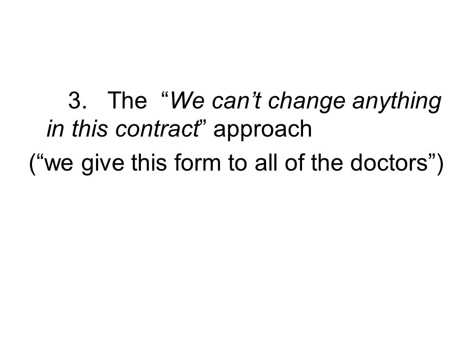 3. The We cant change anything in this contract approach (we give this form to all of the doctors)