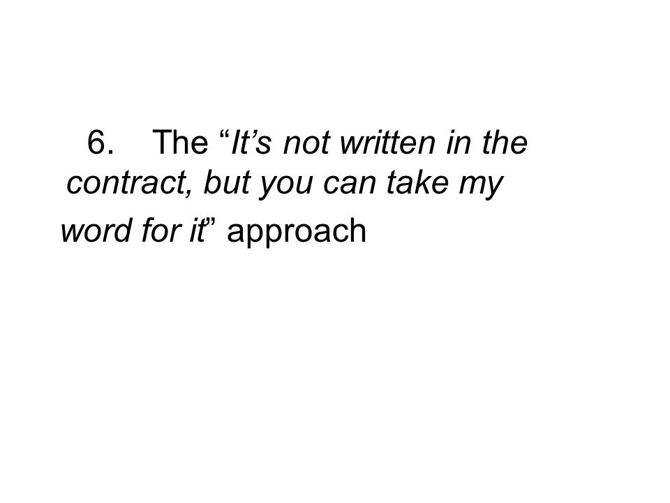 6. The Its not written in the contract, but you can take my word for it approach