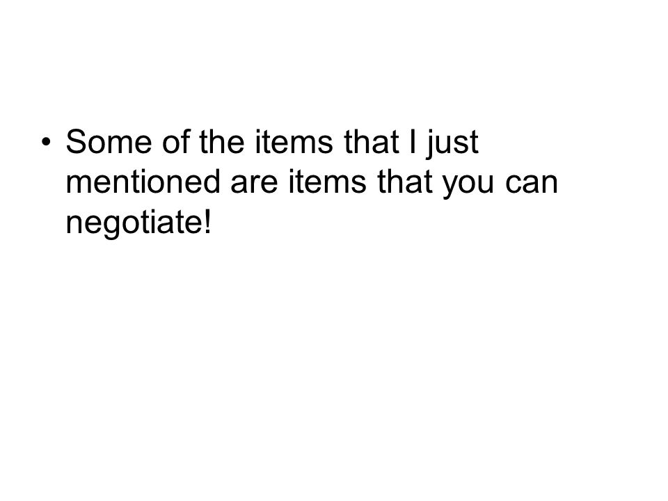 Some of the items that I just mentioned are items that you can negotiate!