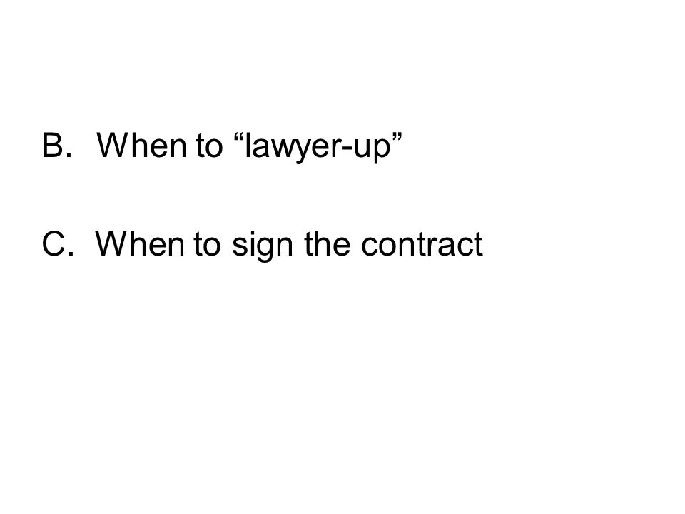 B. When to lawyer-up C. When to sign the contract