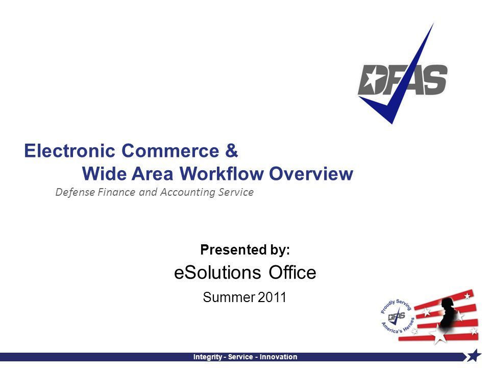 Defense Finance and Accounting Service Integrity - Service - Innovation Electronic Commerce & Wide Area Workflow Overview Presented by: eSolutions Off