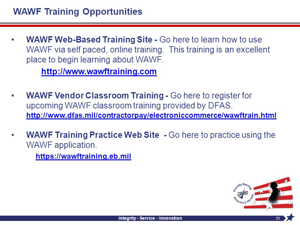 Integrity - Service - Innovation 23 WAWF Training Opportunities WAWF Web-Based Training Site - Go here to learn how to use WAWF via self paced, online