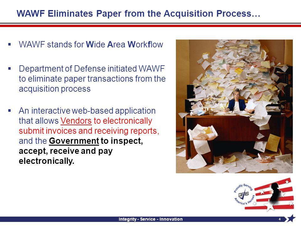 Integrity - Service - Innovation 4 WAWF Eliminates Paper from the Acquisition Process… WAWF stands for Wide Area Workflow Department of Defense initia