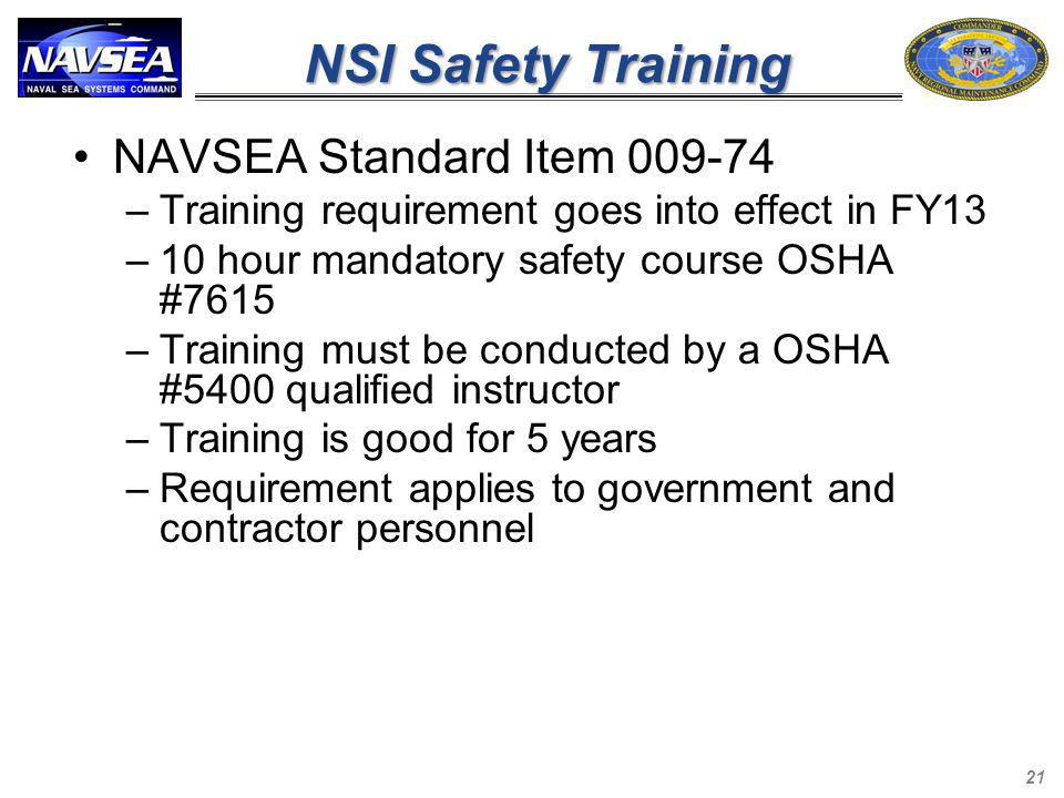 NSI Safety Training NAVSEA Standard Item 009-74 –Training requirement goes into effect in FY13 –10 hour mandatory safety course OSHA #7615 –Training m