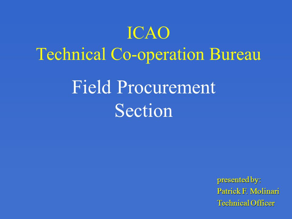 ICAO Technical Co-operation Bureau Field Procurement Section presented by: Patrick F.