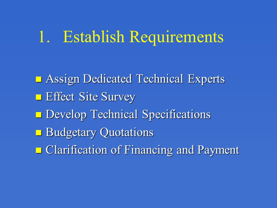 1.Establish Requirements Assign Dedicated Technical Experts Assign Dedicated Technical Experts Effect Site Survey Effect Site Survey Develop Technical Specifications Develop Technical Specifications Budgetary Quotations Budgetary Quotations Clarification of Financing and Payment Clarification of Financing and Payment