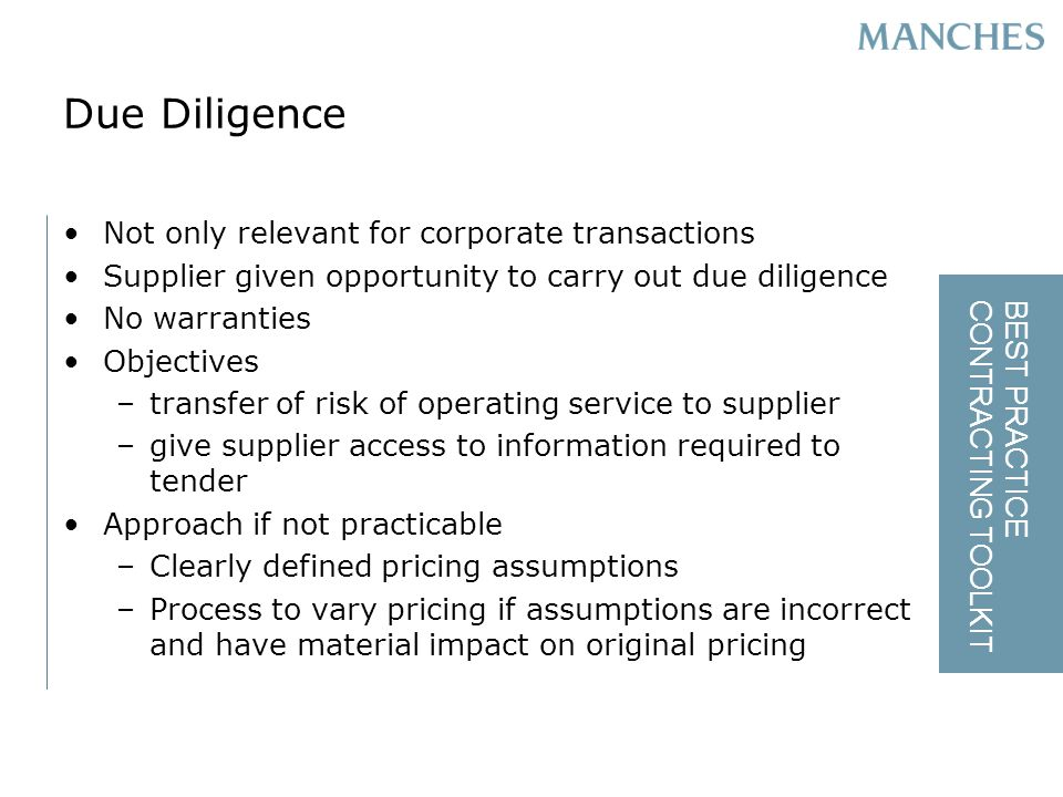 BEST PRACTICE CONTRACTING TOOLKIT Due Diligence Not only relevant for corporate transactions Supplier given opportunity to carry out due diligence No warranties Objectives –transfer of risk of operating service to supplier –give supplier access to information required to tender Approach if not practicable –Clearly defined pricing assumptions –Process to vary pricing if assumptions are incorrect and have material impact on original pricing