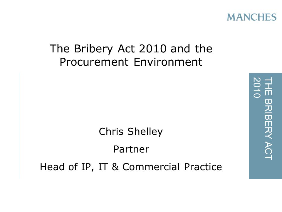 THE BRIBERY ACT2010 The Bribery Act 2010 and the Procurement Environment Chris Shelley Partner Head of IP, IT & Commercial Practice