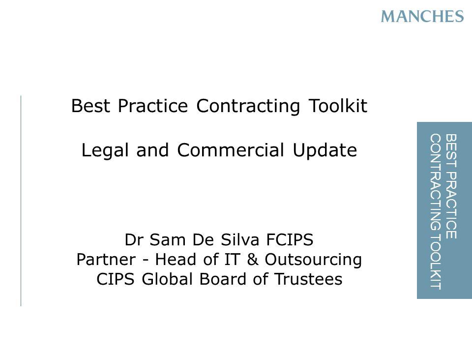 BEST PRACTICE CONTRACTING TOOLKIT Best Practice Contracting Toolkit Legal and Commercial Update Dr Sam De Silva FCIPS Partner - Head of IT & Outsourcing CIPS Global Board of Trustees